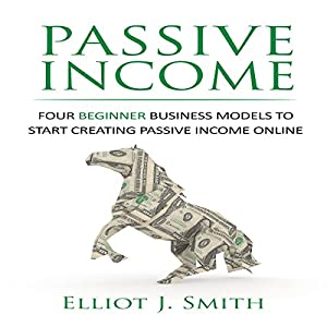 Passive Income: Four Beginner Business Models to Start Creating Passive Income Online Audiobook