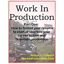 Work In Production Part One: How to Format your Resume to Start or Upgrade your Career in Film and Television Production