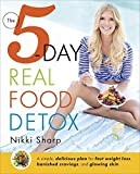 The 5-Day Real Food Detox: A simple, delicious plan for fast weight loss, banished cravings, and glowing skin by Nikki Sharp (2016-03-22)