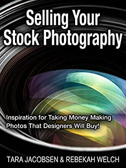 Selling Your Stock Photography: Stock Photography For Fun & Profit… How to turn the photos you love to take into cash in your pocket! by [Jacobsen, Tara, Welch, Rebekah]