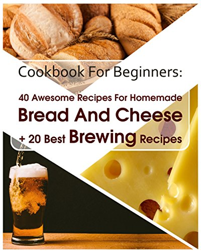Cookbook For Beginners: 40 Awesome Recipes For Homemade Bread And Cheese + 20 Best Brewing Recipes: (Cheese Making Techniques, Bread Baking Techniques, ... (Bread Baking, Cheese Making, Brewing) by Sylvia Burns, Sylvia  Burns, Lina  Lockman, Bruce Jones
