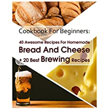 Cookbook For Beginners: 40 Awesome Recipes For Homemade Bread And Cheese + 20 Best Brewing Recipes: (Cheese Making Techniques, Bread Baking Techniques, ... (Bread Baking, Cheese Making, Brewing)