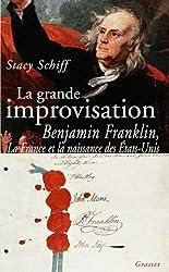 La grande improvisation : Franklin, la France et la naissance des Etats-Unis