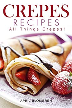 Crepes Recipes: All Things Crepes! by [Blomgren, April]