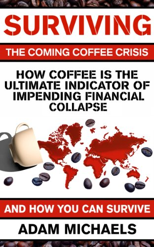(Surviving The Coming Coffee Crisis: How Coffee Is The Ultimate Indicator Of Impending Financial Collapse, And How You Can Survive)