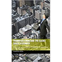 Promotori Finanziari: Più clienti senza telefonate: Per essere un promotore finanziario di successo in tempi moderni (Italian Edition)