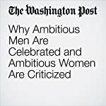 Why Ambitious Men Are Celebrated and Ambitious Women Are Criticized | Danielle Paquette