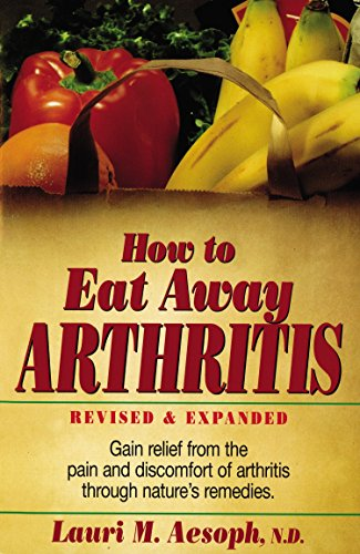 How to Eat Away Arthritis: Gain Relief from the Pain and Discomfort of Arthritis Through Nature's Remedies (Best Foods To Eat For Arthritis Pain)