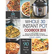 Whole 30 Instant Pot Cookbook 2018: Rejuvenate Yourself with 100 Simple, Delicious, and Healthy Instant Pot Whole 30 Diet Recipes