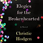 Elegies for the Brokenhearted: A Novel | Christie Hodgen