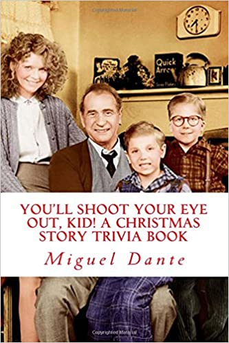 youll shoot your eye out kid a christmas story trivia book miguel dante 9781493692934 amazoncom books