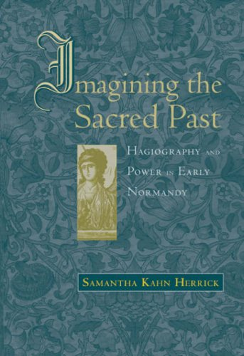 Imagining the Sacred Past: Hagiography and Power in Early Normandy (Harvard Historical Studies)