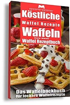Köstliche Waffel Rezepte. Waffeln aus dem Waffel Rezeptbuch. Das Waffelbackbuch für leckere Rezepte (German Edition)