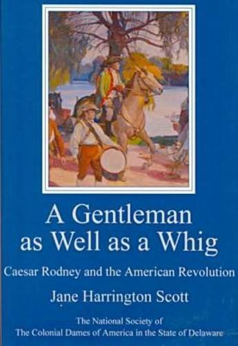 Read Online A Gentleman As Well As a Whig: Caesar Rodney and the American Revolution (Cultural Studies of Delaware and the Eastern Shore) pdf epub