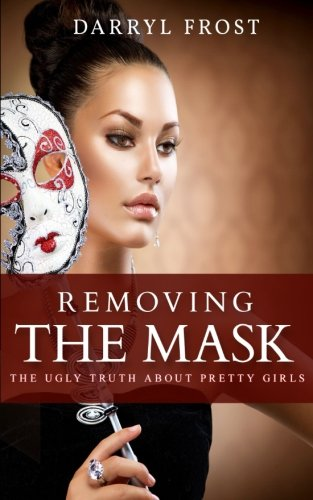 Removing the Mask: The Ugly truth About Pretty Girls