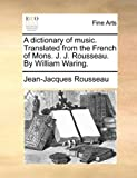 A Dictionary of Music Translated from the French of Mons J J Rousseau by William Waring, Jean-Jacques Rousseau, 1140671499