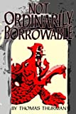 Front cover for the book Not Ordinarily Borrowable by Thomas Thurman