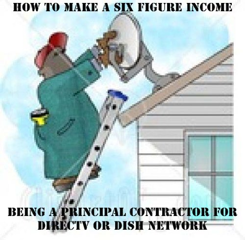 (HOW TO MAKE A SIX FIGURE INCOME BEING A PRINCIPAL CONTRACTOR FOR DIRECTV OR DISHNETWORK)