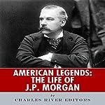 American Legends: The Life of J. P. Morgan | Charles River Editors