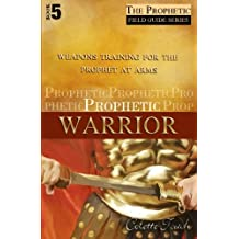 Prophetic Warrior: Weapons Training for the Prophet at Arms (The Prophet's Field Guide Series) (Volume 5)