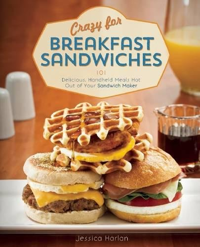 Crazy for Breakfast Sandwiches: 75 Delicious, Handheld Meals Hot Out of Your Sandwich Maker by Jessica Harlan