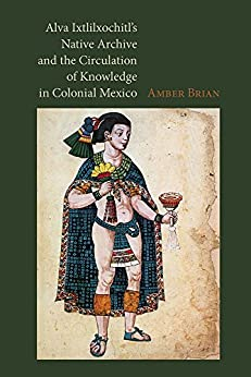 Alva Ixtlilxochitl's Native Archive and the Circulation of Knowledge in Colonial Mexico by [Brian, Amber]