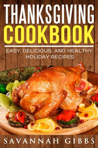 Thanksgiving Cookbook: Easy, Delicious, and Healthy Holiday Recipes by Savannah Gibbs