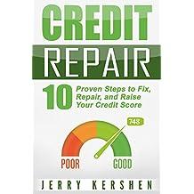 Credit Repair: 10 Proven Steps to Fix, Repair, and Raise Your Credit Score (Fix Your Credit Score Book 1)