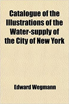 Catalogue of the the Water-Supply of the City of New York: Written for the Board of General Managers of the Exhibit of the State of New York at