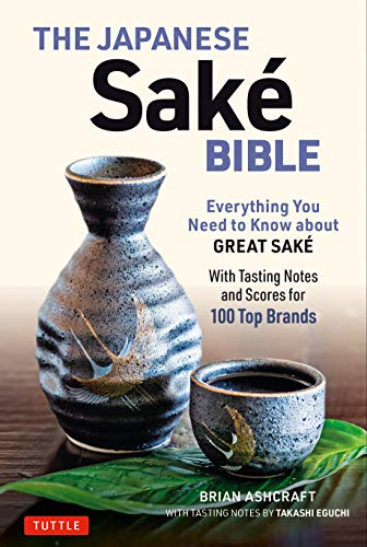 The Japanese Sake Bible: Everything You Need to Know About Great Sake - With Tasting Notes and Scores for 100 Top Brands by Brian Ashcraft