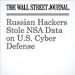 Russian Hackers Stole NSA Data on U.S. Cyber Defense | Gordon Lubold,Shane Harris