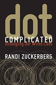 Dot Complicated: Untangling Our Wired Lives by [Zuckerberg, Randi]