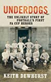 img - for Underdogs: He Unlikely Story of Football's First Fa Cup Heroes by Dewhurst Keith (2012-03-01) Hardcover book / textbook / text book
