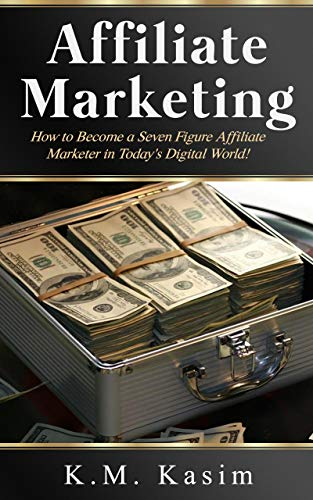 Affiliate Marketing: How to Become a Seven Figure Affiliate Marketer in Today's Digital World by [K.M., Kasim]