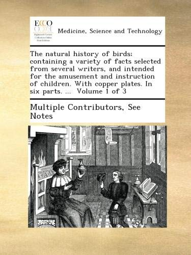 Download The natural history of birds; containing a variety of facts selected from several writers, and intended for the amusement and instruction of children. ... plates. In six parts. ...  Volume 1 of 3 pdf