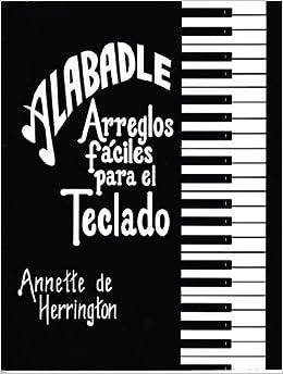 Alabadle: Arreglos Faciles Para El Teclado: Annette Herrington: 9780311321063: Amazon.com: Books