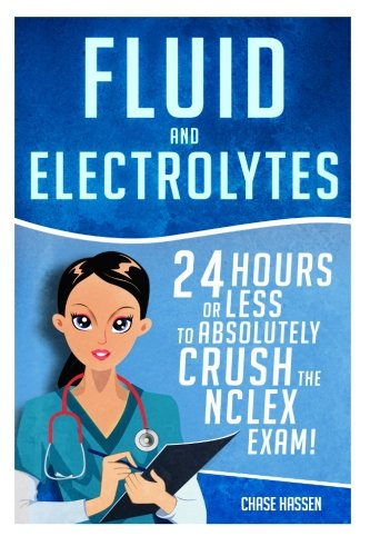 Fluid and Electrolytes: 24 Hours or Less to Absolutely Crush the NCLEX Exam! (Nursing Review Questions and RN Content Guide, Registered Nurse, ... Guide, Exam Prep, Medical LPN Textbooks) (Fluid Electrolyte And Acid Base Balance Test Questions)
