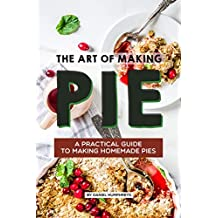 The Art of Making Pie: A Practical Guide to Making Homemade Pies