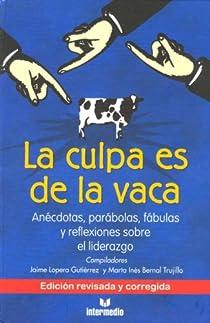 La Culpa Es de La Vaca: Anecdotas, Parabolas, Fabulas y Reflexiiones Sobre El Liderazgo par