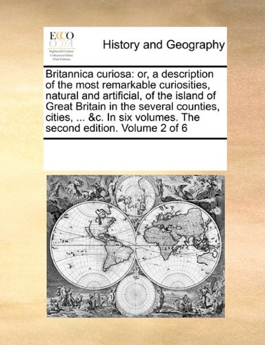 Read Online Britannica curiosa: or, a description of the most remarkable curiosities, natural and artificial, of the island of Great Britain in the several ... volumes. The second edition.   Volume 2 of 6 PDF