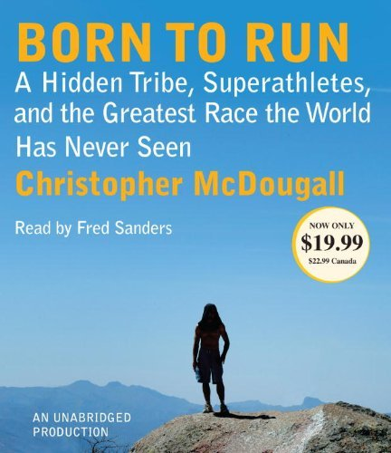 By Christopher McDougall Born to Run: A Hidden Tribe, Superathletes, and the Greatest Race the World Has Never Seen (Unabridged)