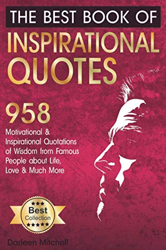 The Best Book of Inspirational Quotes: 958 Motivational and Inspirational Quotationes of Wisdom from Famous People about Life, Love and Much More (Inspirational Quotes Book) (Best Quotation Of The Day)