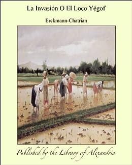 La Invasiïn O El Loco Yægof (Spanish Edition) by [Erckmann-Chatrian]