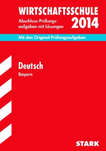 Abschluss-Prüfungsaufgaben Wirtschaftsschule Bayern. Mit Lösungen / Deutsch 2014: Mit den Original-Prüfungsaufgaben