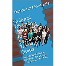 Cultural Diversity Awareness And Sensitivity Training Guide: Increasing Cultural Diversity Awareness And Sensitivity Skills