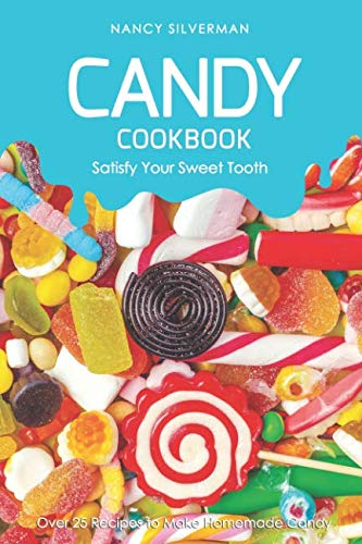 Candy Cookbook - Satisfy Your Sweet Tooth: Over 25 Recipes to Make Homemade Candy