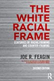 The White Racial Frame : Centuries of Racial Framing and Counter-Framing, Feagin, Joe R., 041565761X