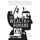 The Wealth of Humans: Work, Power, and Status in the Twenty-first Century Work, Power, and Status in the Twenty-first Century
