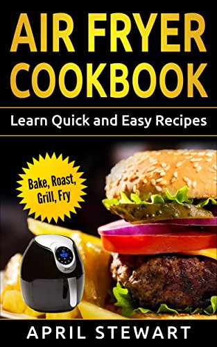 Air Fryer Cookbook:  Learn Quick and Easy Recipes: Bake, Roast, Grill, Fryer by April Stewart