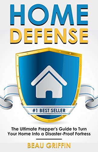 Home Defense: The Ultimate Prepper's Guide to Turn Your Home into a Disaster-Proof Fortress (Long-Term Survival) by [Griffin, Beau]